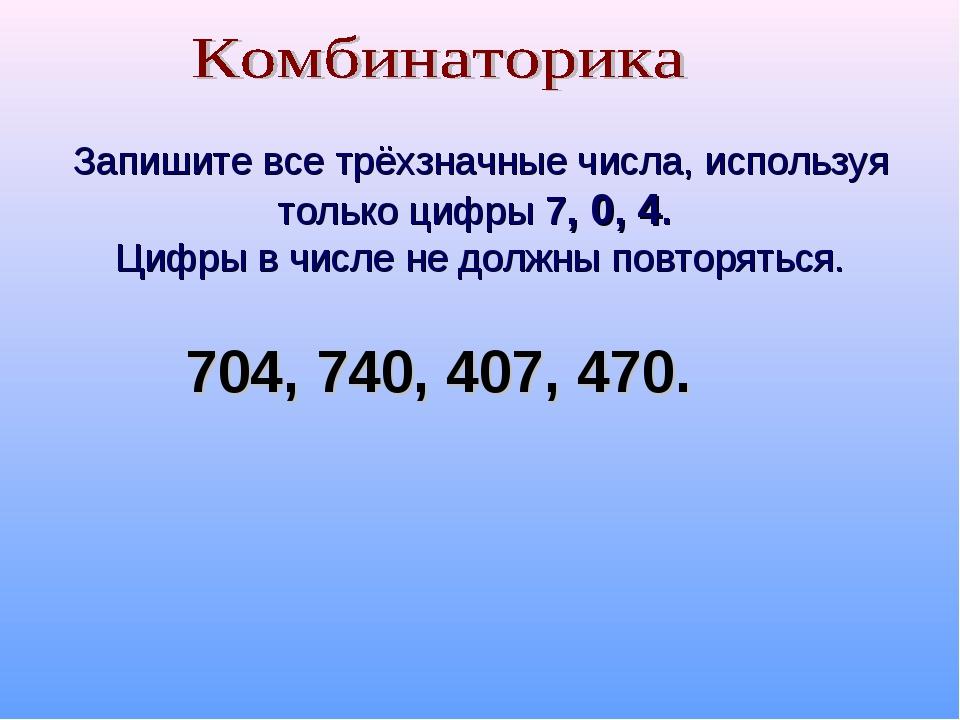 Запишите все трёхзначные числа, используя только цифры 7, 0, 4. Цифры в числ...