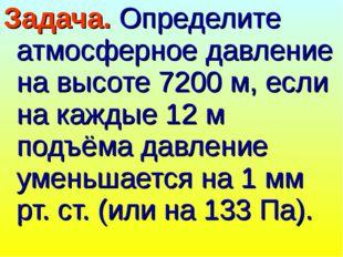 Задача. Определите атмосферное давление на высоте 7200 м, если на каждые 12 м