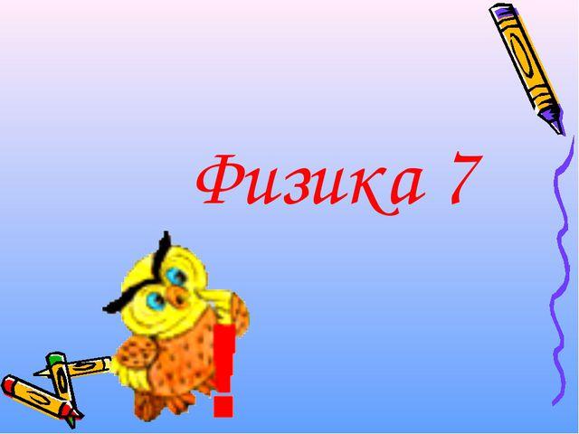 Физика 7
