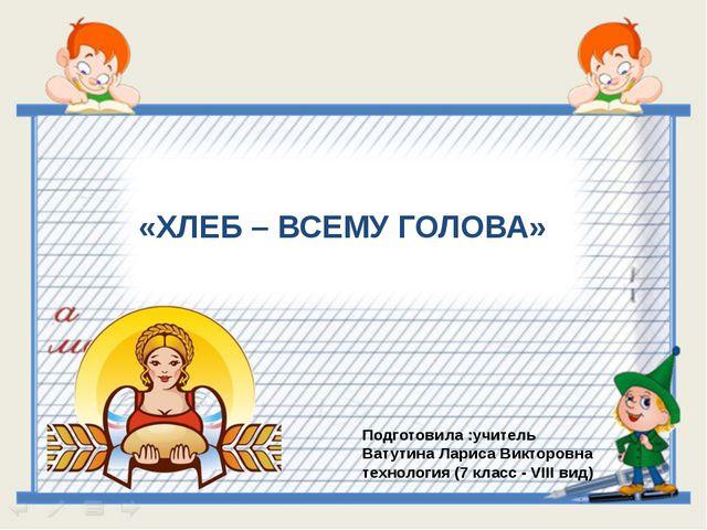 Подготовила :учитель Ватутина Лариса Викторовна технология (7 класс - VIII ви...
