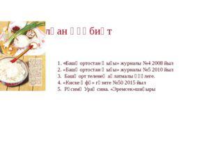 Ҡулланылған әҙәбиәт 1. «Башҡортостан ҡыҙы» журналы №4 2008 йыл 2. «Башҡортост