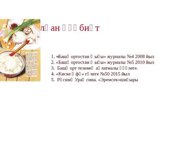 Ҡулланылған әҙәбиәт 1. «Башҡортостан ҡыҙы» журналы №4 2008 йыл 2. «Башҡортост...