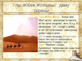 Ұлы Жібек Жолының даму тарихы Ұлы Жібек Жолы - Батыс пен Шығыстың арасындағы