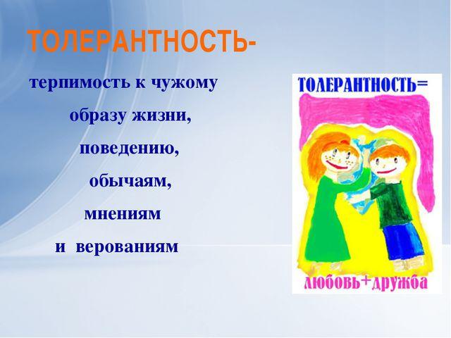 ТОЛЕРАНТНОСТЬ- терпимость к чужому образу жизни, поведению, обычаям, мнениям...