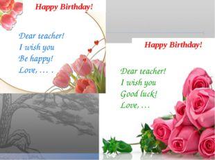 Happy Birthday! Happy Birthday! Dear teacher! I wish you Be happy! Love, … .