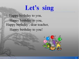 Let's sing Happy birthday to you, Happy birthday to you, Happy birthday , dea