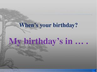 When's your birthday? My birthday's in … .