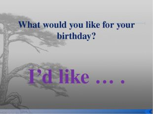 What would you like for your birthday? I'd like … .