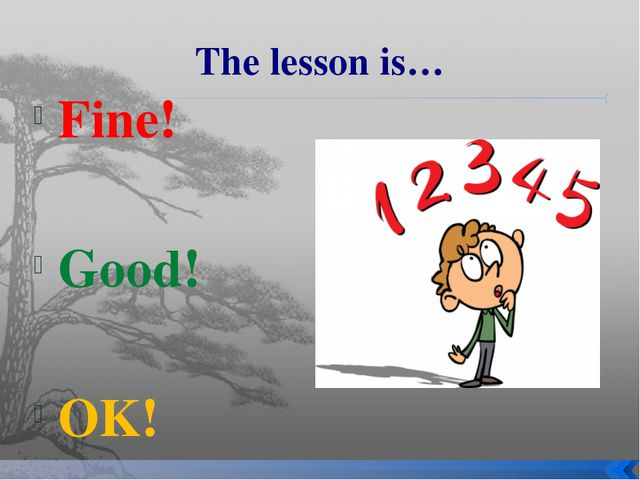 The lesson is… Fine! Good! OK!