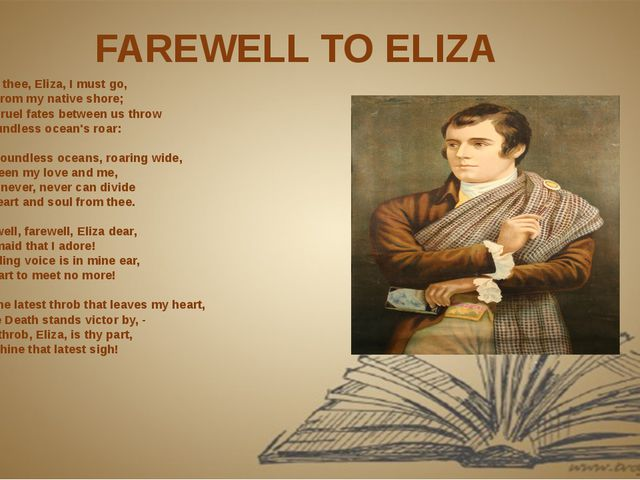 FAREWELL TO ELIZA From thee, Eliza, I must go,  And from my native shore;  Th...