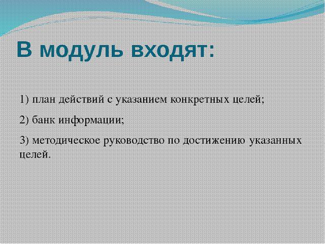 В модуль входят:  1) план действий с указанием конкретных целей; 2) банк инф...