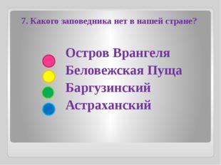 Остров Врангеля Беловежская Пуща Баргузинский Астраханский 7. Какого заповед