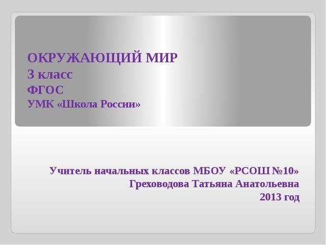 ОКРУЖАЮЩИЙ МИР 3 класс ФГОС УМК «Школа России» Учитель начальных классов МБОУ...