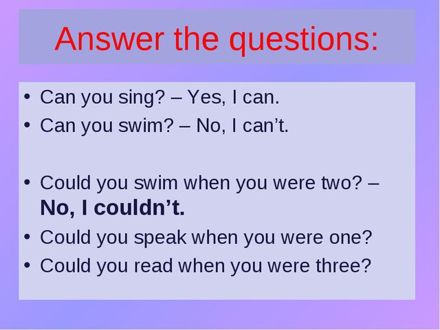 Answer the questions: Can you sing? – Yes, I can. Can you swim? – No, I can't...