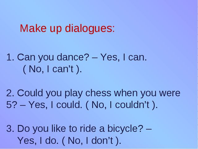 Make up dialogues: 1. Can you dance? – Yes, I can. ( No, I can't ). 2. Could...