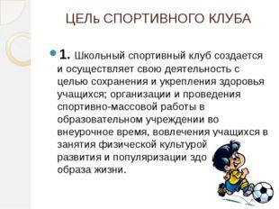 ЦЕЛь СПОРТИВНОГО КЛУБА 1. Школьный спортивный клуб создается и осуществляет с