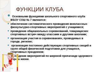 ФУНКЦИИ КЛУБА Основными функциями школьного спортивного клуба МБОУ СОШ № 7 я