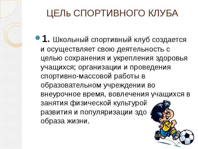 ЦЕЛь СПОРТИВНОГО КЛУБА 1. Школьный спортивный клуб создается и осуществляет с...