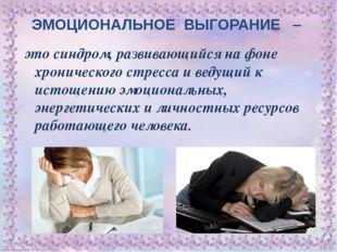 ЭМОЦИОНАЛЬНОЕ ВЫГОРАНИЕ – это синдром, развивающийся на фоне хронического стр