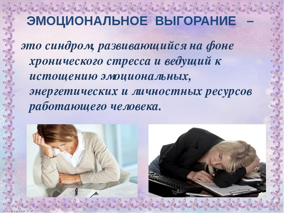 ЭМОЦИОНАЛЬНОЕ ВЫГОРАНИЕ – это синдром, развивающийся на фоне хронического стр...