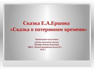 Сказка Е.А.Ершова «Сказка о потерянном времени» Презентацию подготовила учит