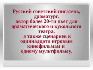 Русский советский писатель, драматург, автор более 20-ти пьес для драматичес