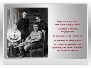 Родился в Казани в семьеЛьва Борисовича Шварца, и Марии Федоровны Шелковой.