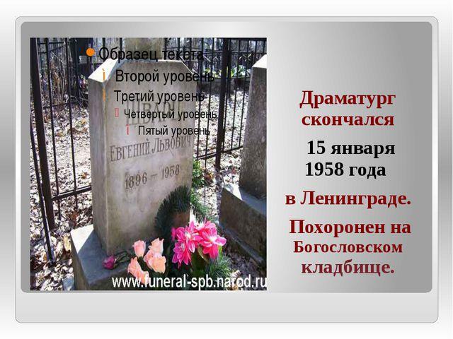 Драматург скончался 15 января 1958 года в Ленинграде. Похоронен на Богословс...