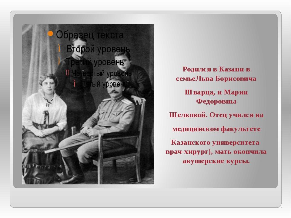 Родился в Казани в семьеЛьва Борисовича Шварца, и Марии Федоровны Шелковой....