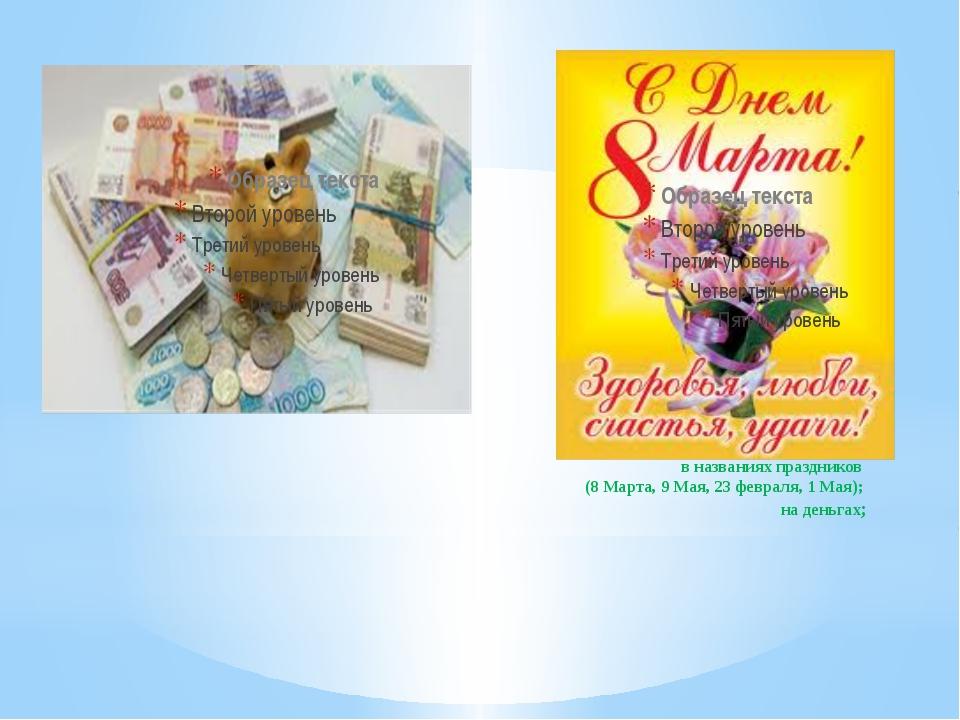 в названиях праздников  (8 Марта, 9 Мая, 23 февраля, 1 Мая);  на деньгах;