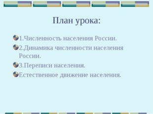 План урока: 1.Численность населения России. 2.Динамика численности населения