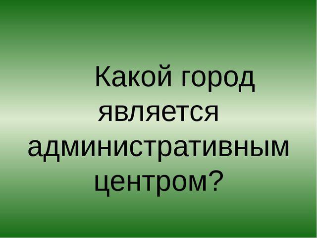 Какой город является административным центром?
