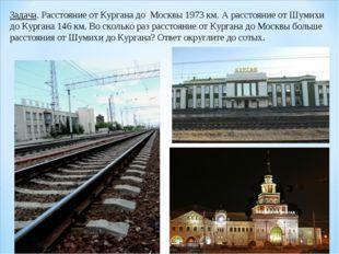 Задача. Расстояние от Кургана до Москвы 1973 км. А расстояние от Шумихи до Ку