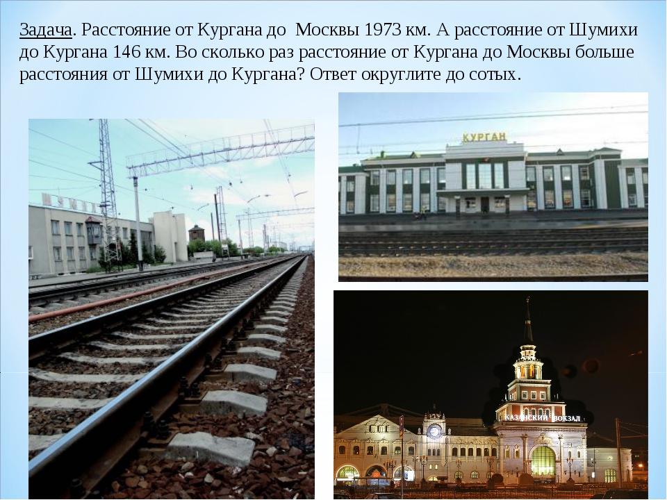 Задача. Расстояние от Кургана до Москвы 1973 км. А расстояние от Шумихи до Ку...