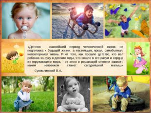«Детство – важнейший период человеческой жизни, не подготовка к будущей жизн