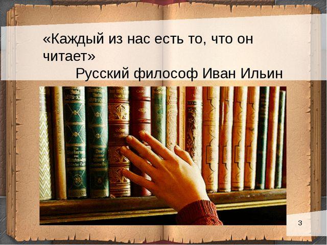 «Каждый из нас есть то, что он читает» Русский философ Иван Ильин