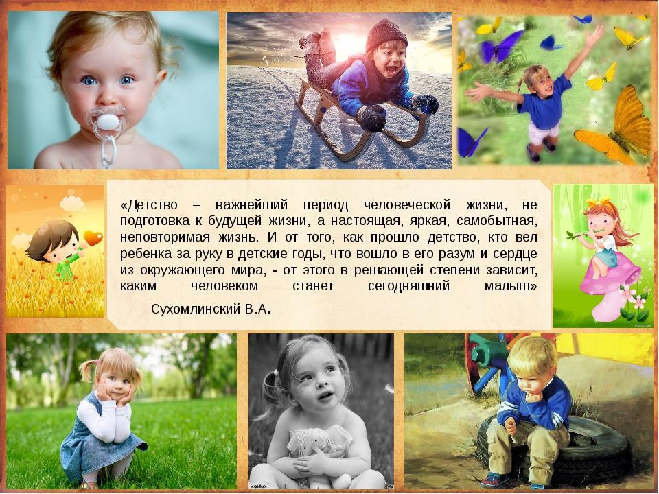 «Детство – важнейший период человеческой жизни, не подготовка к будущей жизн...