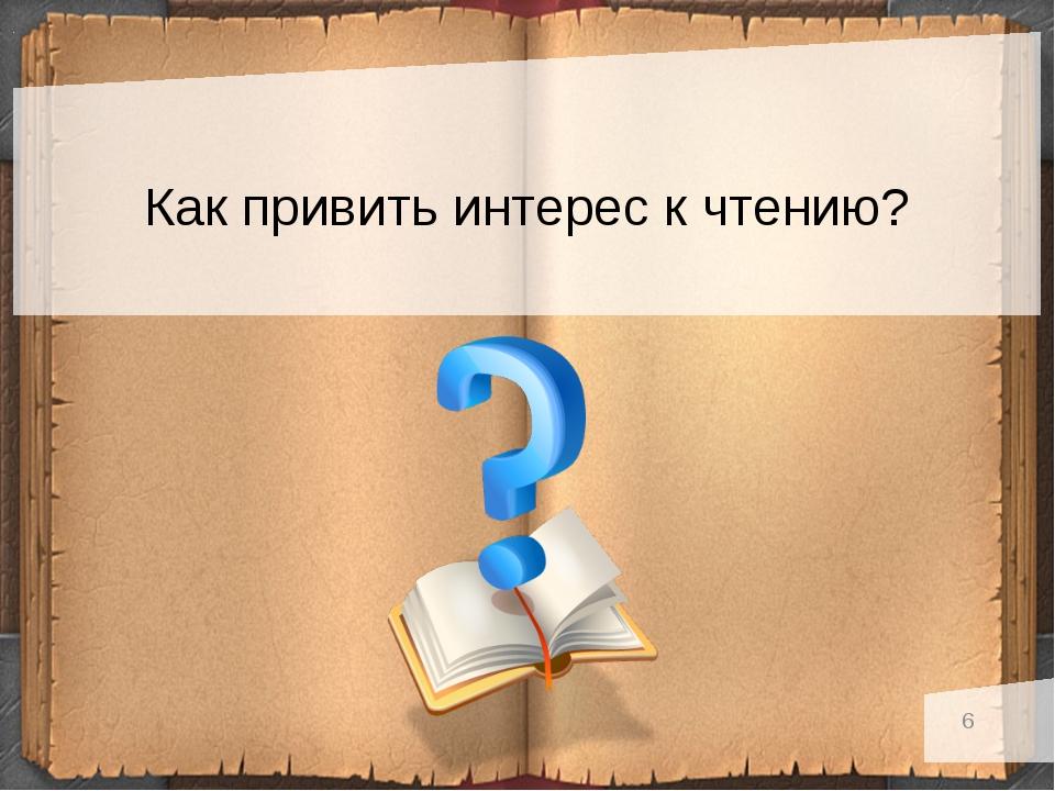 6 Как привить интерес к чтению?