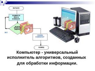 Компьютер - универсальный исполнитель алгоритмов, созданных  Компьютер - уни