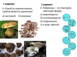 1 вариант 6. Какой из перечисленных грибов является ядовитым? а) желчный; б)