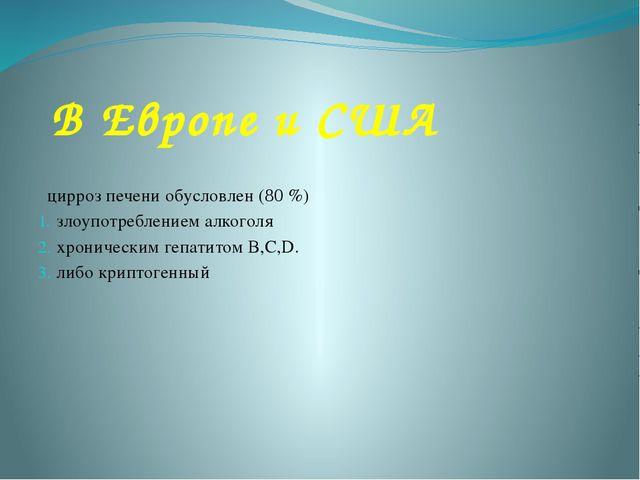 В Европе и США цирроз печени обусловлен (80 %) злоупотреблением алкоголя хрон...