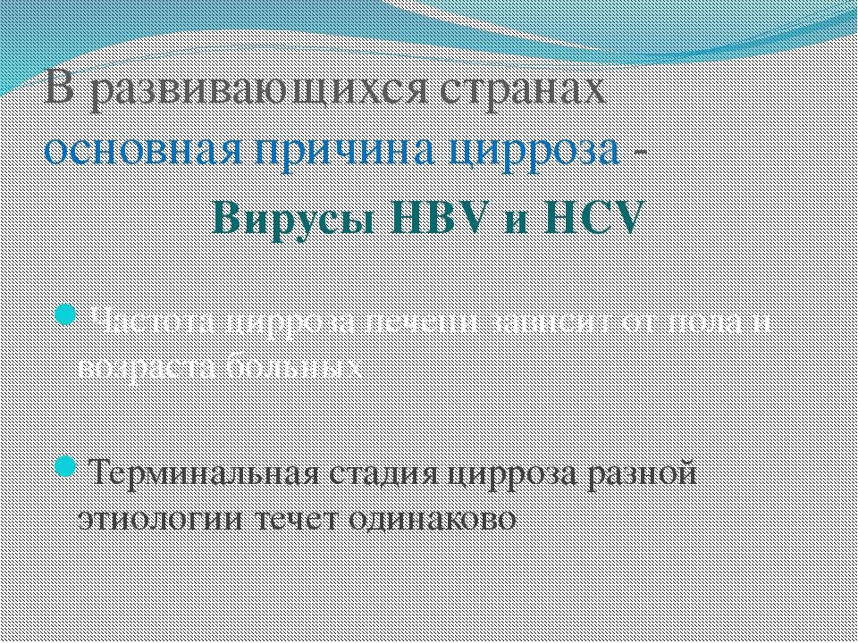 В развивающихся странах основная причина цирроза - Вирусы HBV и HCV Частота ц...