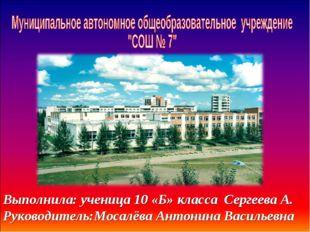 Выполнила: ученица 10 «Б» класса Сергеева А. Руководитель:Мосалёва Антонина В
