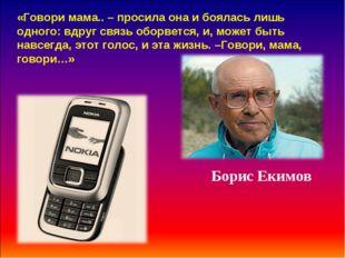 Борис Екимов «Говори мама.. – просила она и боялась лишь одного: вдруг связь