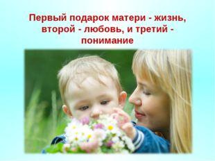 Первый подарок матери - жизнь, второй - любовь, и третий - понимание