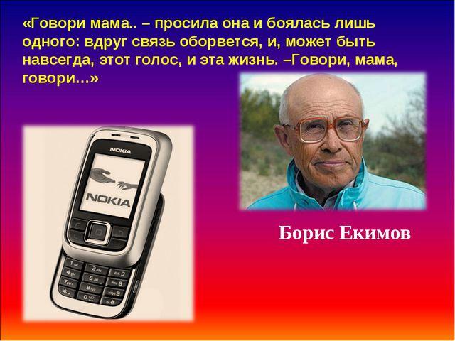Борис Екимов «Говори мама.. – просила она и боялась лишь одного: вдруг связь...