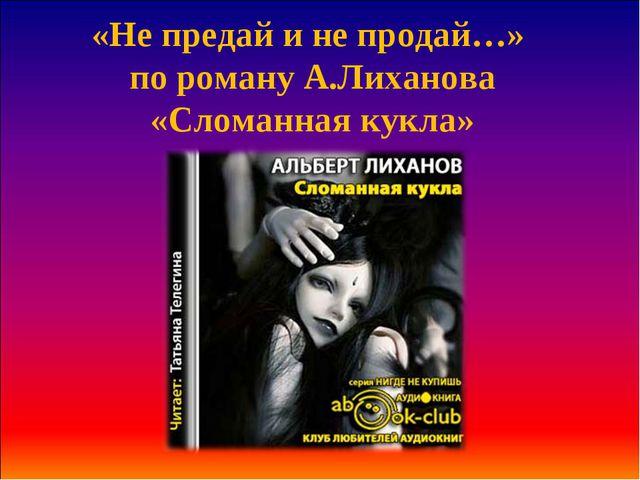 «Не предай и не продай…» по роману А.Лиханова «Сломанная кукла»