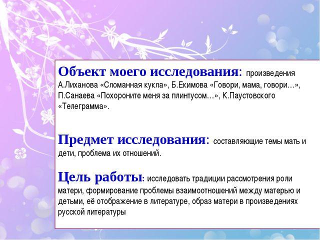 Объект моего исследования: произведения А.Лиханова «Сломанная кукла», Б.Екимо...