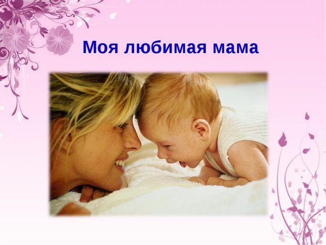 Моя любимая мама