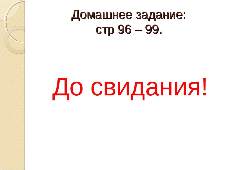 Домашнее задание: стр 96 – 99. До свидания!